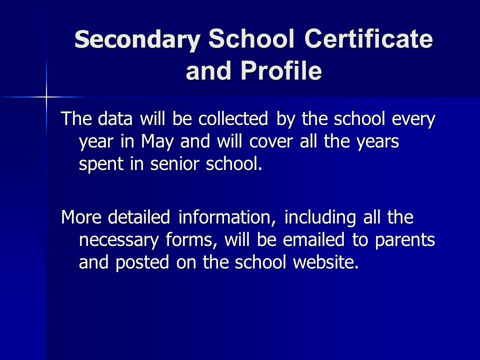 Secondary School Certificate and Profile The data will be collected by the school every year in May and will cover all the years spent in senior schoo