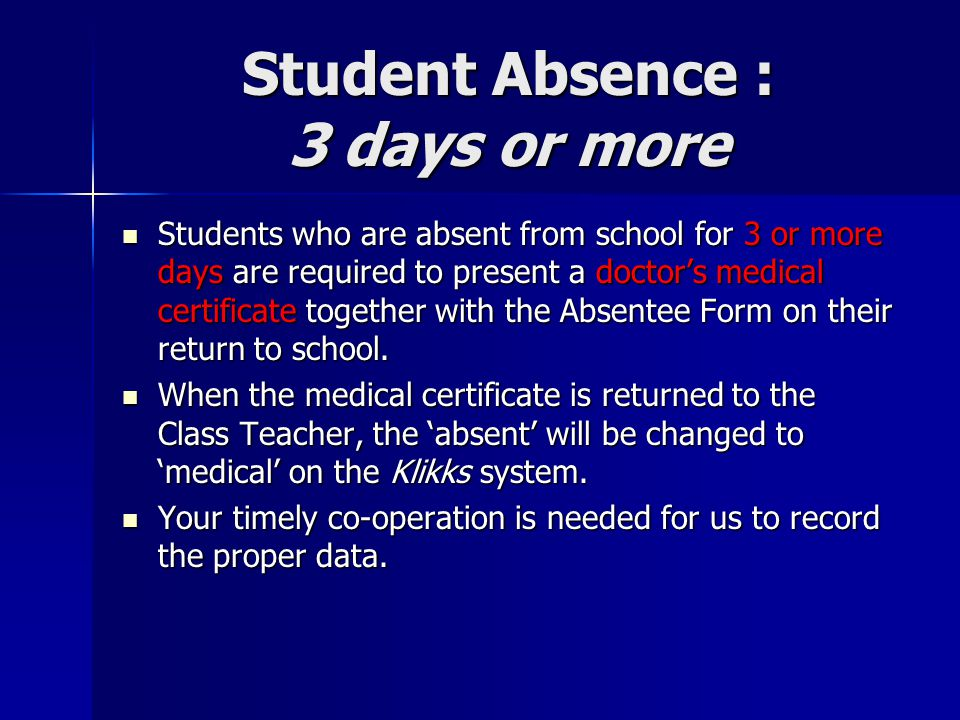 Student Absence : 3 days or more Students who are absent from school for 3 or more days are required to present a doctor's medical certificate togethe