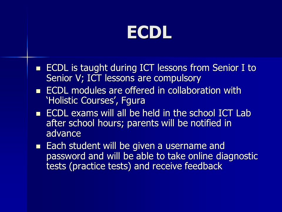 ECDL ECDL is taught during ICT lessons from Senior I to Senior V; ICT lessons are compulsory ECDL is taught during ICT lessons from Senior I to Senior