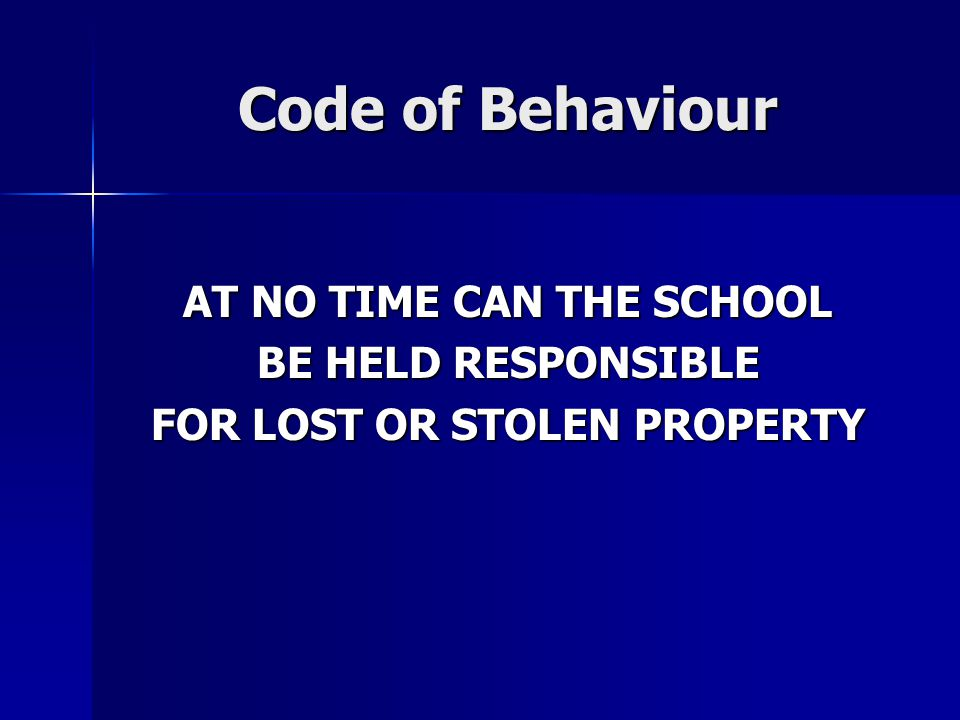 Code of Behaviour AT NO TIME CAN THE SCHOOL BE HELD RESPONSIBLE FOR LOST OR STOLEN PROPERTY