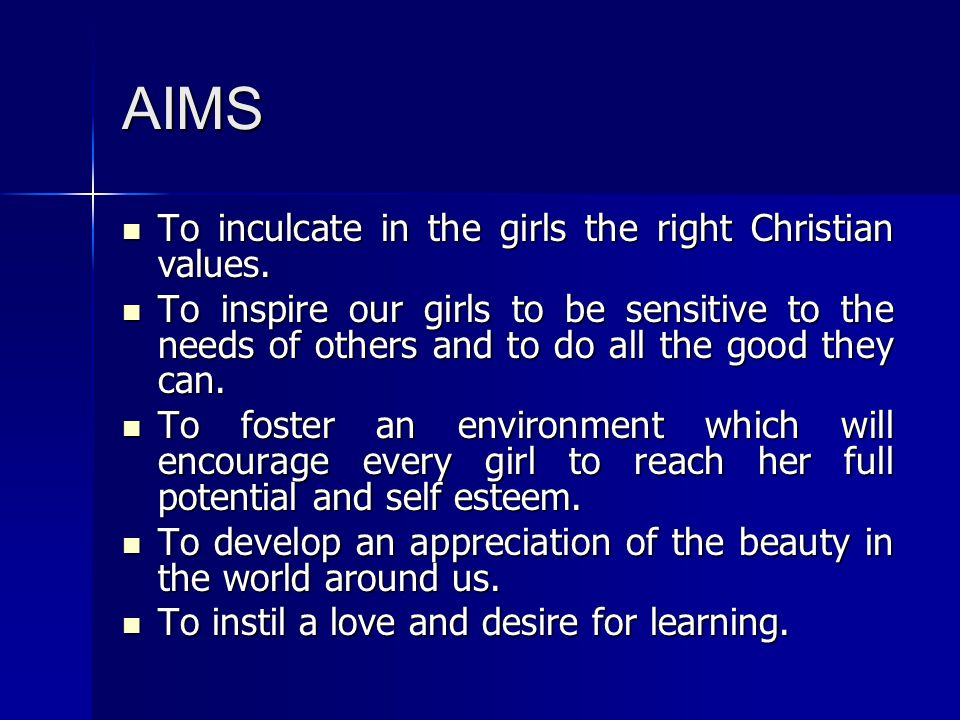 AIMS To inculcate in the girls the right Christian values. To inculcate in the girls the right Christian values. To inspire our girls to be sensitive