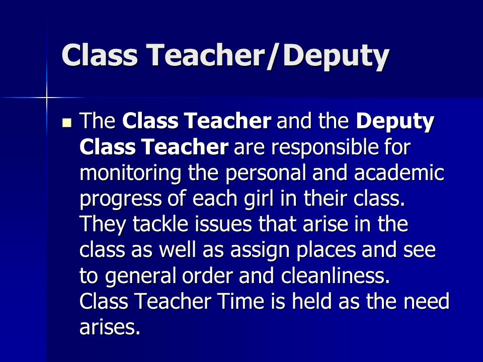 Class Teacher/Deputy The Class Teacher and the Deputy Class Teacher are responsible for monitoring the personal and academic progress of each girl in