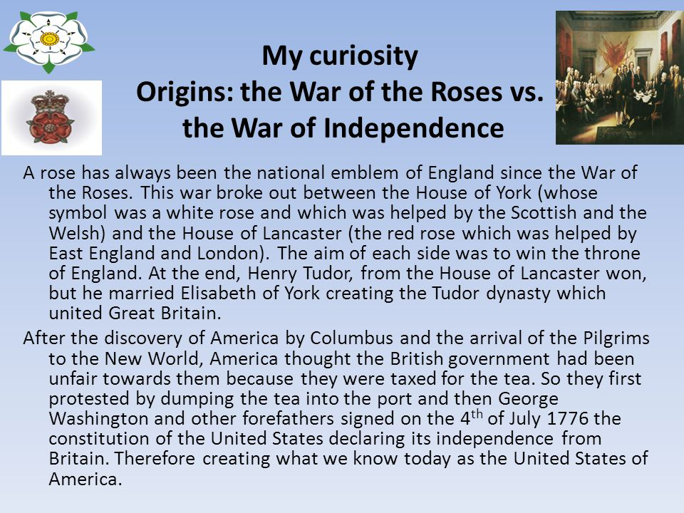 My curiosity Origins: the War of the Roses vs. the War of Independence A rose has always been the national emblem of England since the War of the Rose