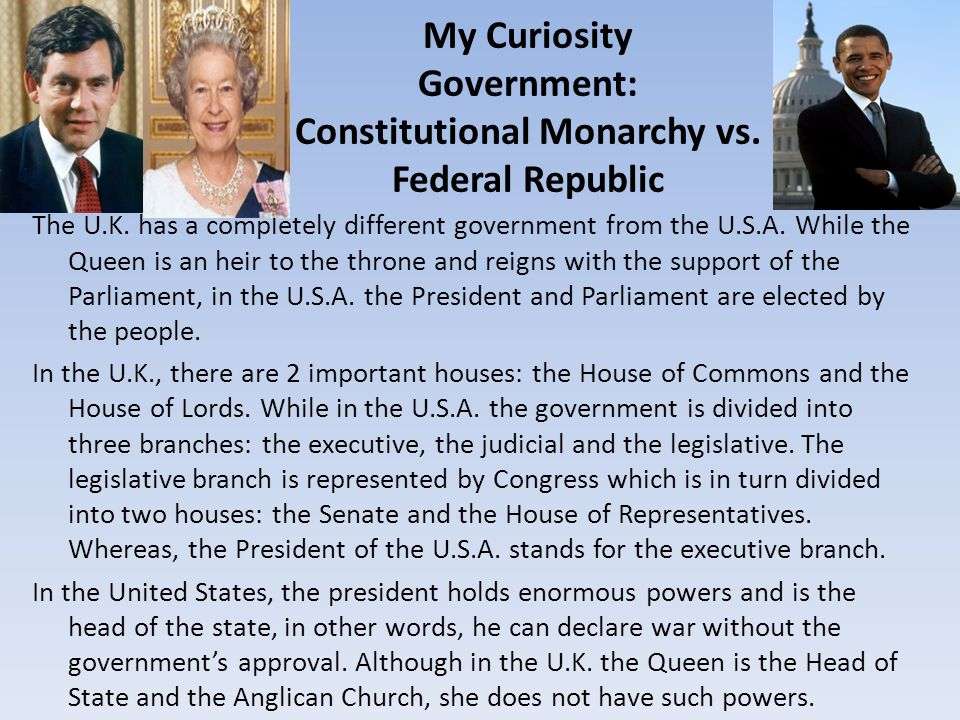 My Curiosity Government: Constitutional Monarchy vs. Federal Republic The U.K. has a completely different government from the U.S.A. While the Queen i