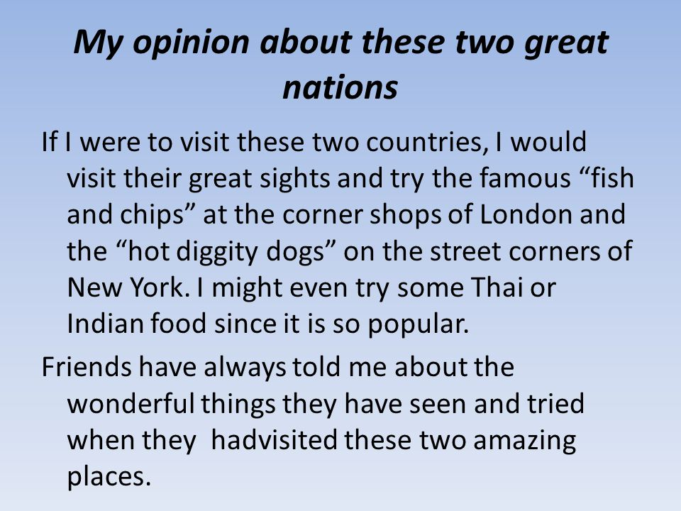 """My opinion about these two great nations If I were to visit these two countries, I would visit their great sights and try the famous """"fish and chips"""""""