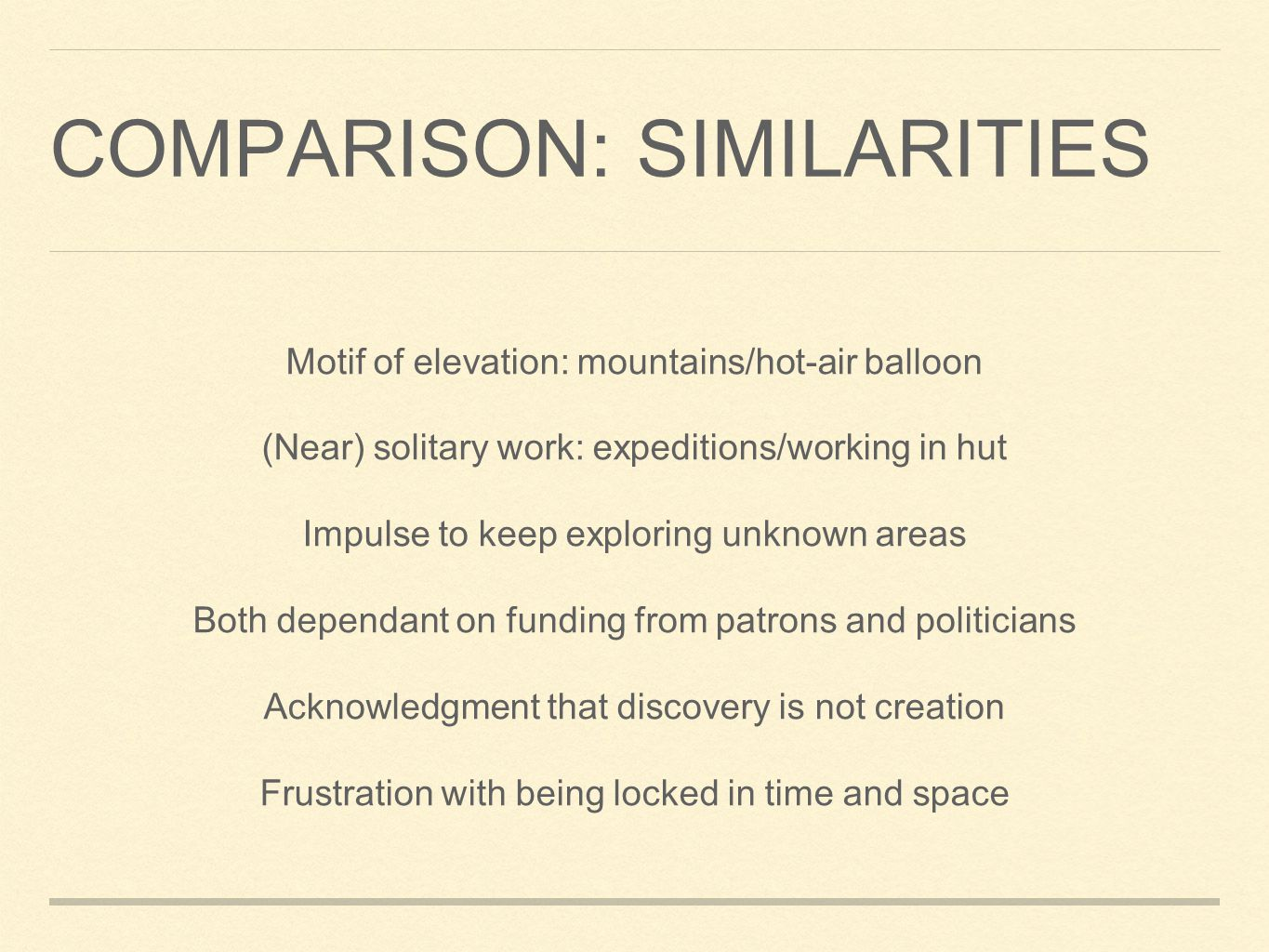 COMPARISON: SIMILARITIES Motif of elevation: mountains/hot-air balloon (Near) solitary work: expeditions/working in hut Impulse to keep exploring unknown areas Both dependant on funding from patrons and politicians Acknowledgment that discovery is not creation Frustration with being locked in time and space