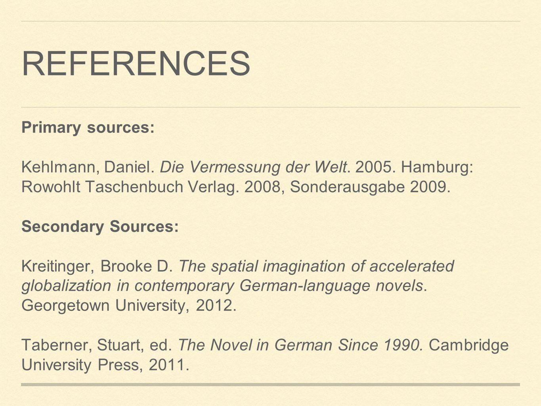 REFERENCES Primary sources: Kehlmann, Daniel. Die Vermessung der Welt. 2005. Hamburg: Rowohlt Taschenbuch Verlag. 2008, Sonderausgabe 2009. Secondary