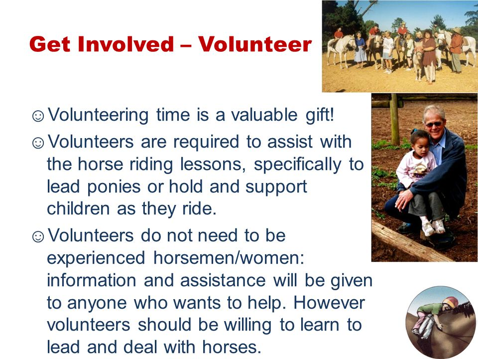 Get Involved – Volunteer ☺Volunteering time is a valuable gift! ☺Volunteers are required to assist with the horse riding lessons, specifically to lead