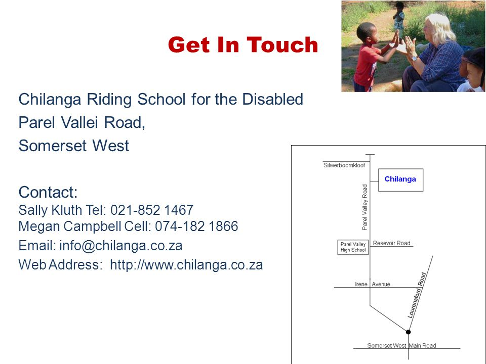 Get In Touch Chilanga Riding School for the Disabled Parel Vallei Road, Somerset West Contact: Sally Kluth Tel: 021-852 1467 Megan Campbell Cell: 074-