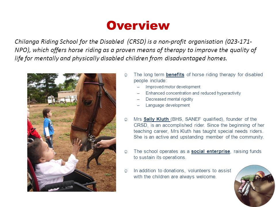 ☺The long term benefits of horse riding therapy for disabled people include: –Improved motor development –Enhanced concentration and reduced hyperacti