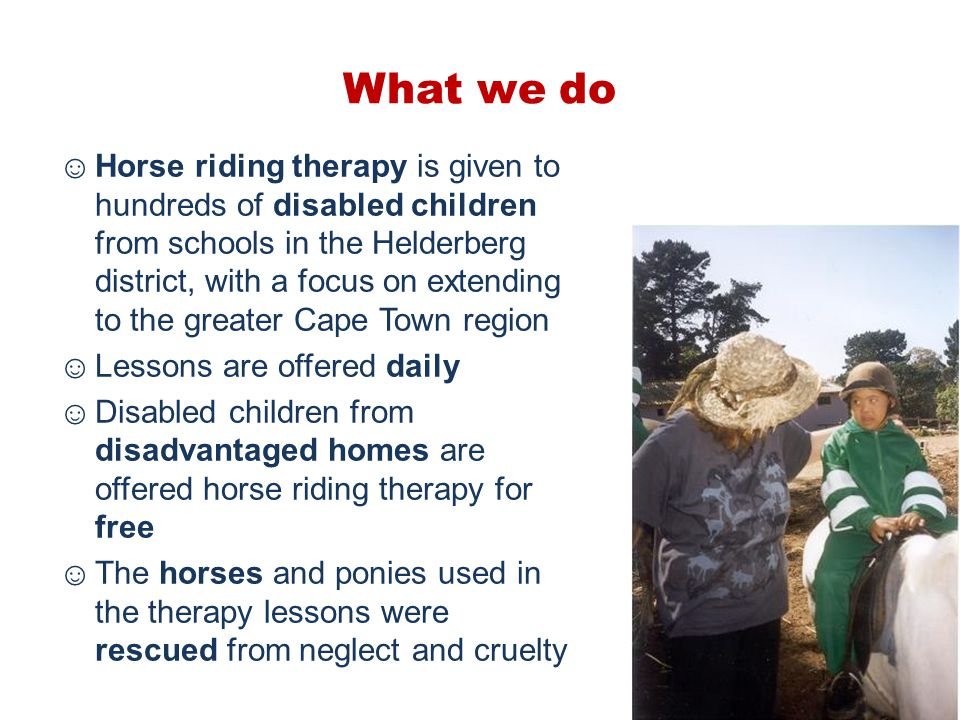 What we do ☺Horse riding therapy is given to hundreds of disabled children from schools in the Helderberg district, with a focus on extending to the g