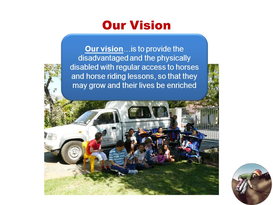 Our Vision Our vision…is to provide the disadvantaged and the physically disabled with regular access to horses and horse riding lessons, so that they
