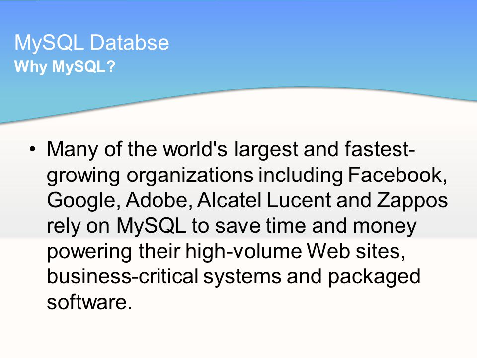 MySQL Databse Many of the world s largest and fastest- growing organizations including Facebook, Google, Adobe, Alcatel Lucent and Zappos rely on MySQL to save time and money powering their high-volume Web sites, business-critical systems and packaged software.