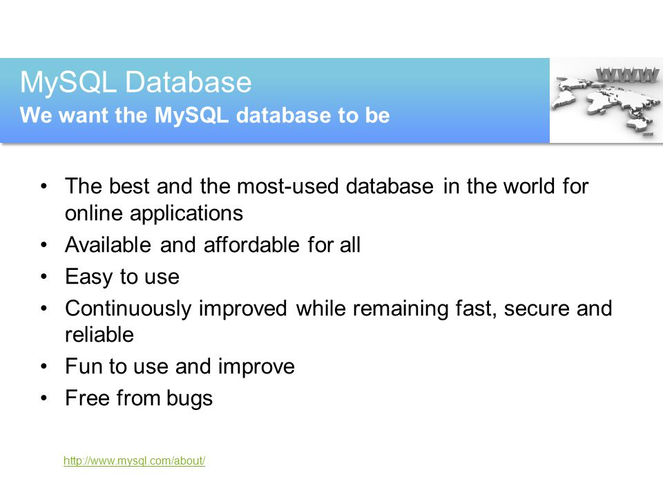 http://www.mysql.com/about/ The best and the most-used database in the world for online applications Available and affordable for all Easy to use Continuously improved while remaining fast, secure and reliable Fun to use and improve Free from bugs MySQL Database We want the MySQL database to be