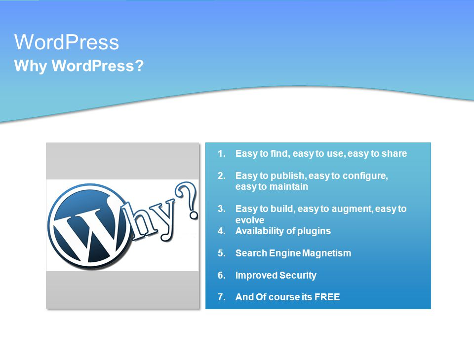 WordPress Why WordPress? 1.Easy to find, easy to use, easy to share 2.Easy to publish, easy to configure, easy to maintain 3.Easy to build, easy to au