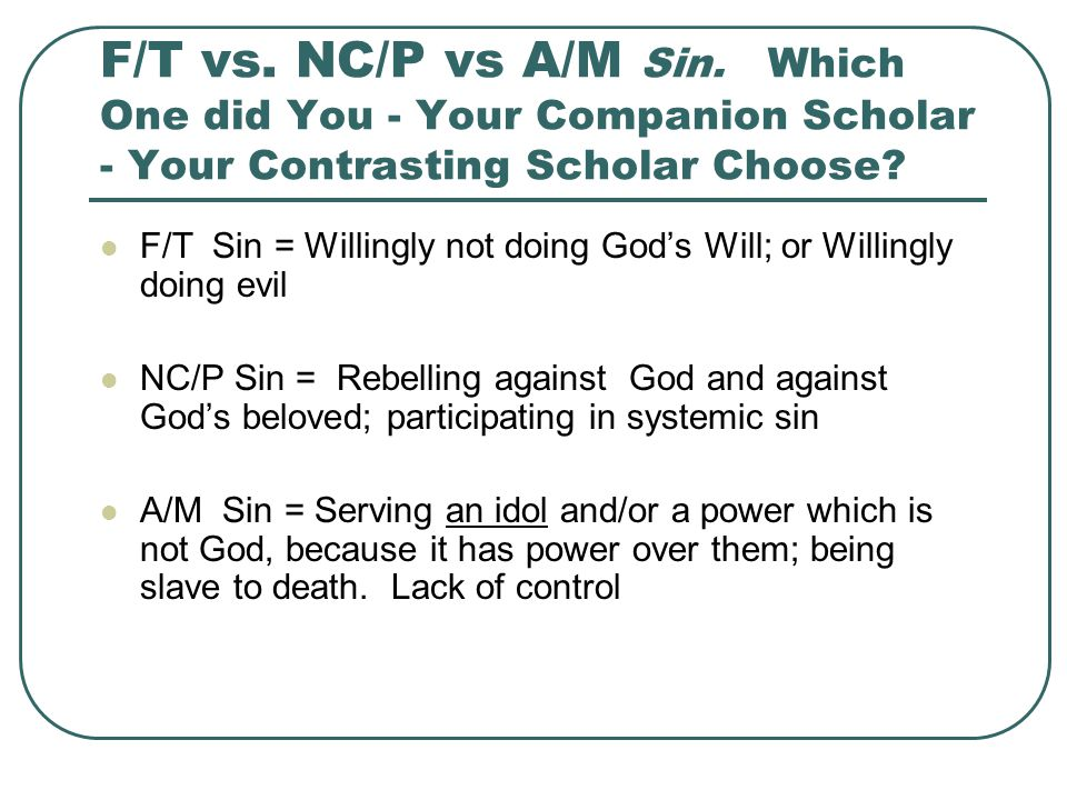 F/T vs. NC/P vs A/M Sin. Which One did You - Your Companion Scholar - Your Contrasting Scholar Choose? F/T Sin = Willingly not doing God's Will; or Wi
