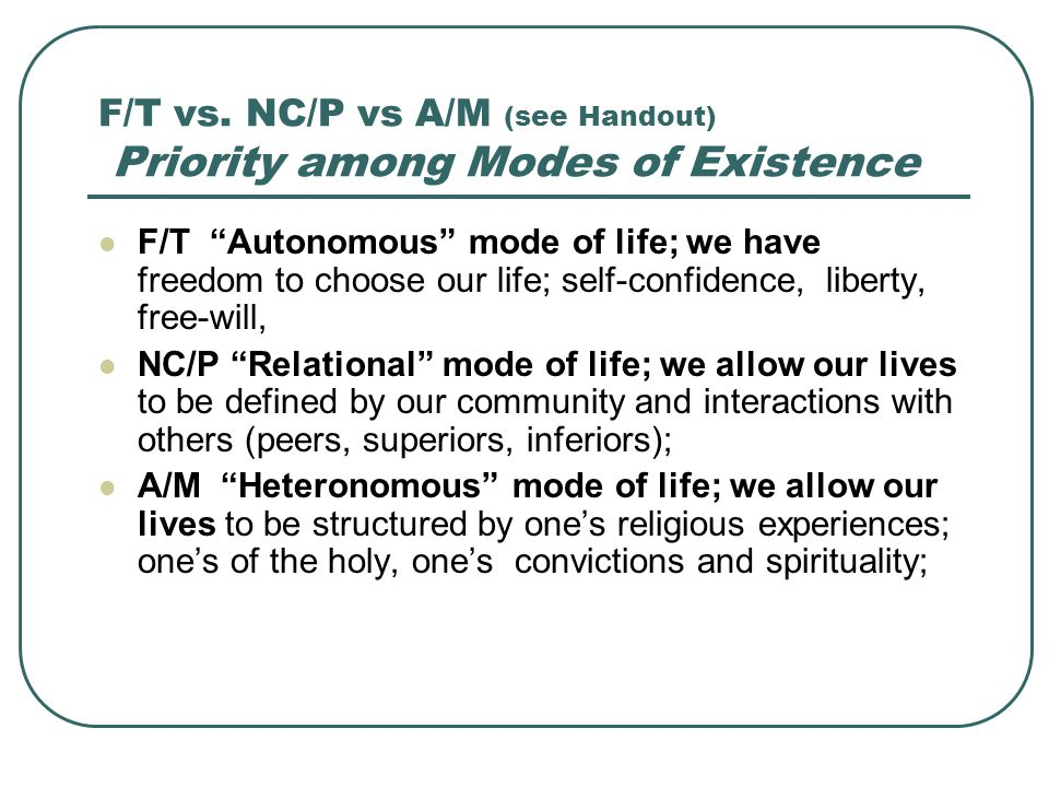 "F/T vs. NC/P vs A/M (see Handout) Priority among Modes of Existence F/T ""Autonomous"" mode of life; we have freedom to choose our life; self-confidence"