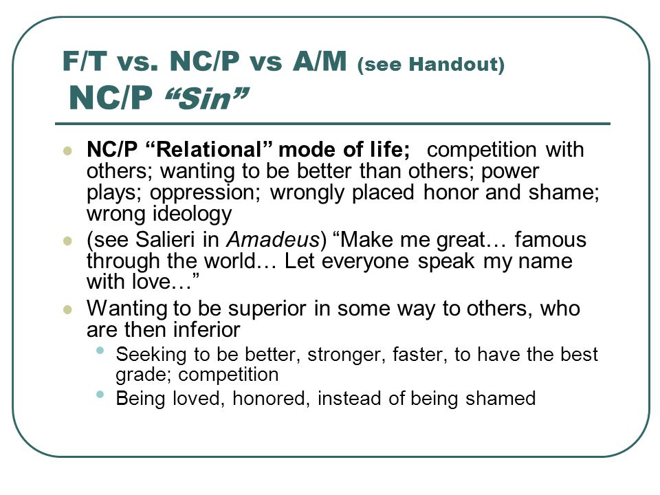 "F/T vs. NC/P vs A/M (see Handout) NC/P ""Sin"" NC/P ""Relational"" mode of life; competition with others; wanting to be better than others; power plays; o"