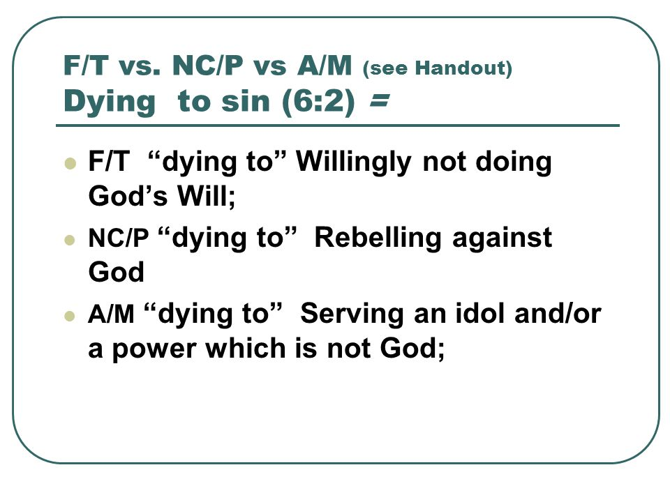 "F/T vs. NC/P vs A/M (see Handout) Dying to sin (6:2) = F/T ""dying to"" Willingly not doing God's Will; NC/P ""dying to"" Rebelling against God A/M ""dying"