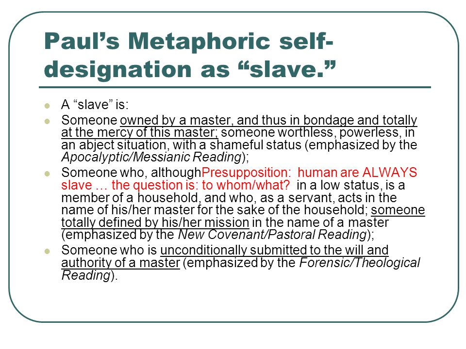 "Paul's Metaphoric self- designation as ""slave."" A ""slave"" is: Someone owned by a master, and thus in bondage and totally at the mercy of this master;"