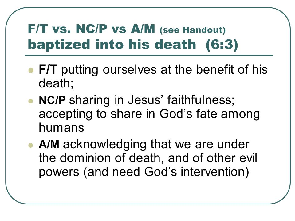 F/T vs. NC/P vs A/M (see Handout) baptized into his death (6:3) F/T putting ourselves at the benefit of his death; NC/P sharing in Jesus' faithfulness