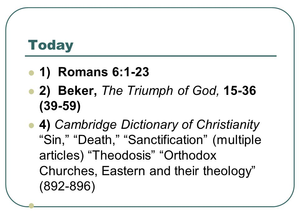 "Today 1) Romans 6:1-23 2) Beker, The Triumph of God, 15-36 (39-59) 4) Cambridge Dictionary of Christianity ""Sin,"" ""Death,"" ""Sanctification"" (multiple"
