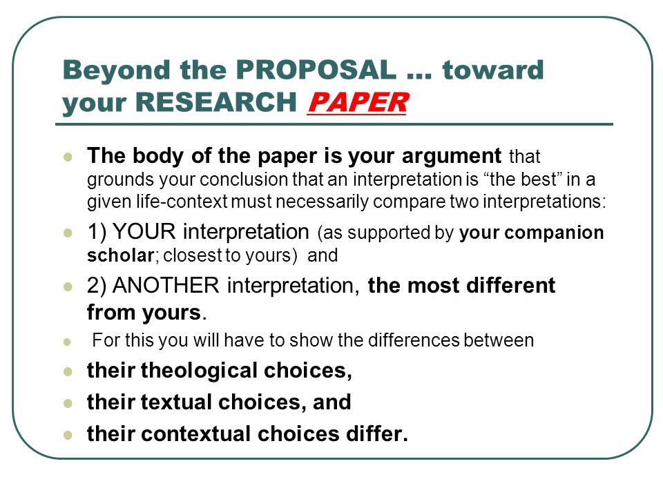 "Beyond the PROPOSAL … toward your RESEARCH PAPER The body of the paper is your argument that grounds your conclusion that an interpretation is ""the be"