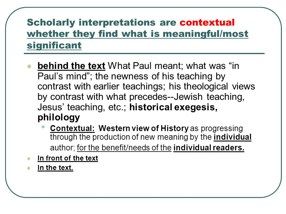Scholarly interpretations are contextual whether they find what is meaningful/most significant behind the text In front of the text How people are positively or negatively affected.