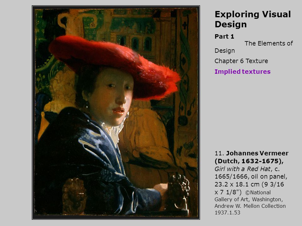 Exploring Visual Design Part 1 The Elements of Design Chapter 6 Texture Implied textures 11. Johannes Vermeer (Dutch, 1632-1675), Girl with a Red Hat,