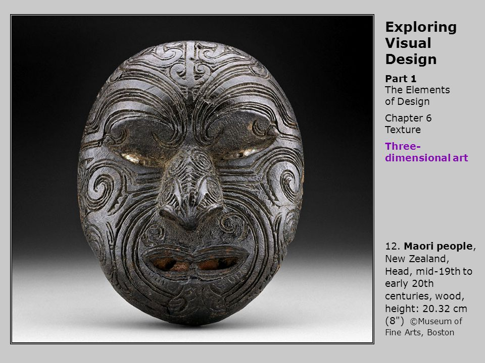 Exploring Visual Design Part 1 The Elements of Design Chapter 6 Texture Three- dimensional art 12. Maori people, New Zealand, Head, mid-19th to early