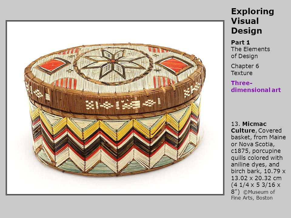 Exploring Visual Design Part 1 The Elements of Design Chapter 6 Texture Three- dimensional art 13. Micmac Culture, Covered basket, from Maine or Nova