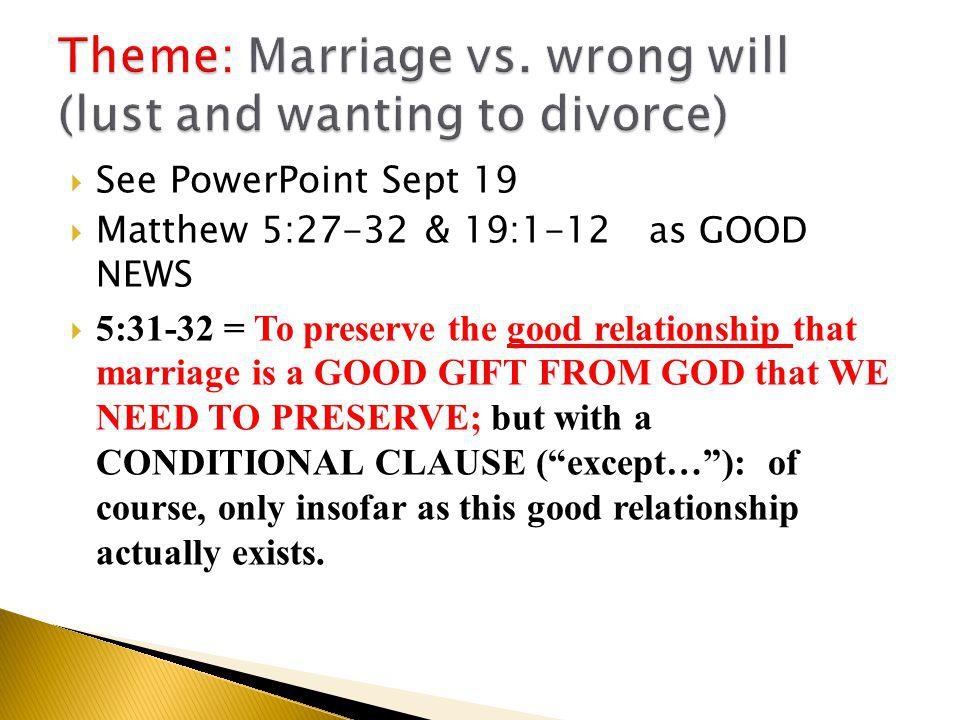  See PowerPoint Sept 19  Matthew 5:27-32 & 19:1-12 as GOOD NEWS  5:31-32 = To preserve the good relationship that marriage is a GOOD GIFT FROM GOD that WE NEED TO PRESERVE; but with a CONDITIONAL CLAUSE ( except… ): of course, only insofar as this good relationship actually exists.