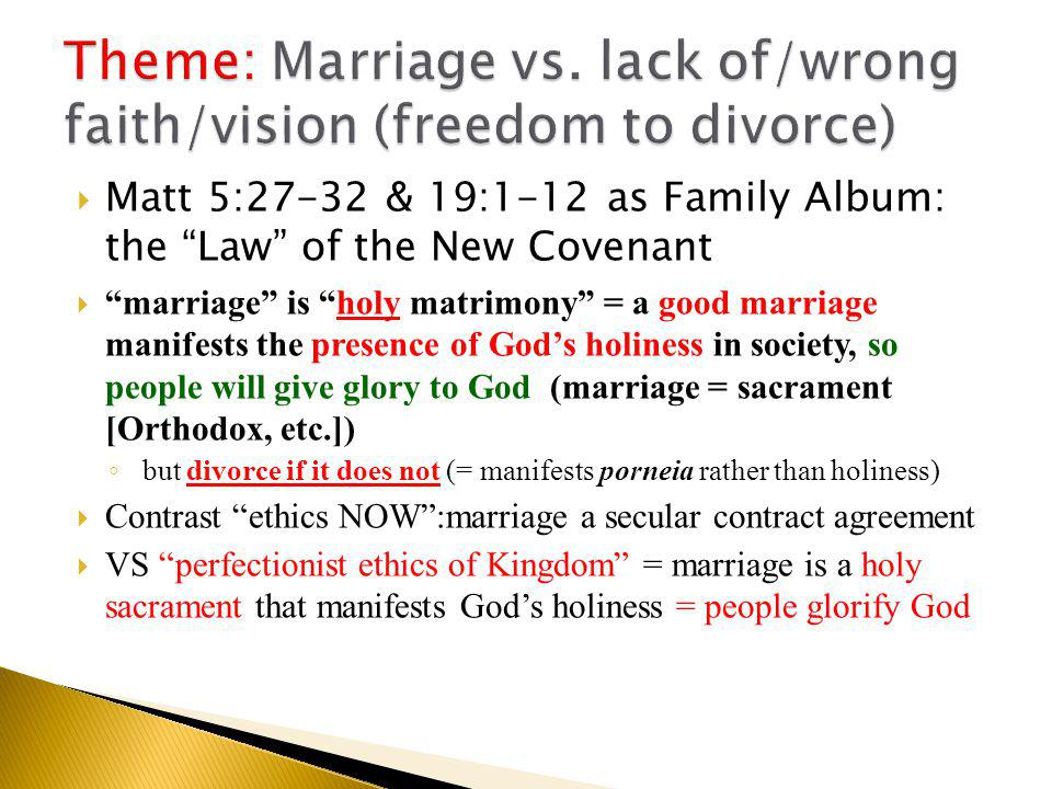  Matt 5:27-32 & 19:1-12 as Family Album: the Law of the New Covenant  marriage is holy matrimony = a good marriage manifests the presence of God's holiness in society, so people will give glory to God (marriage = sacrament [Orthodox, etc.]) ◦ but divorce if it does not (= manifests porneia rather than holiness)  Contrast ethics NOW :marriage a secular contract agreement  VS perfectionist ethics of Kingdom = marriage is a holy sacrament that manifests God's holiness = people glorify God