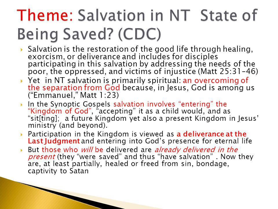 Salvation is the restoration of the good life through healing, exorcism, or deliverance and includes for disciples participating in this salvation by addressing the needs of the poor, the oppressed, and victims of injustice (Matt 25:31–46)  Yet in NT salvation is primarily spiritual: an overcoming of the separation from God because, in Jesus, God is among us ( Emmanuel, Matt 1:23)  In the Synoptic Gospels salvation involves entering the Kingdom of God , accepting it as a child would, and as sit[ting]; a future Kingdom yet also a present Kingdom in Jesus' ministry (and beyond).