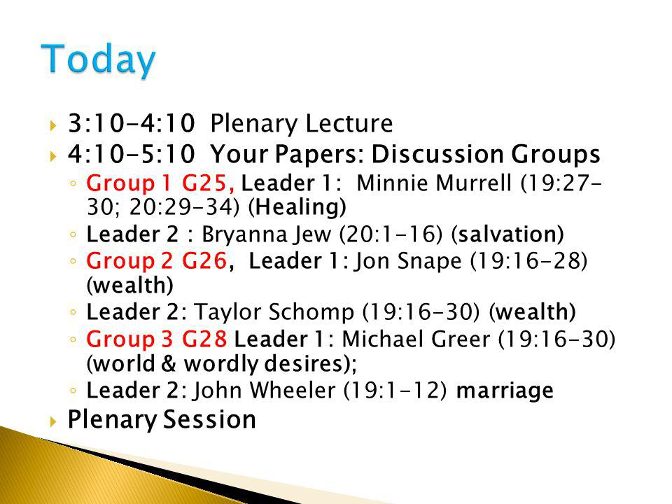  3:10-4:10 Plenary Lecture  4:10-5:10 Your Papers: Discussion Groups ◦ Group 1 G25, Leader 1: Minnie Murrell (19:27- 30; 20:29-34) (Healing) ◦ Leader 2 : Bryanna Jew (20:1-16) (salvation) ◦ Group 2 G26, Leader 1: Jon Snape (19:16-28) (wealth) ◦ Leader 2: Taylor Schomp (19:16-30) (wealth) ◦ Group 3 G28 Leader 1: Michael Greer (19:16-30) (world & wordly desires); ◦ Leader 2: John Wheeler (19:1-12) marriage  Plenary Session