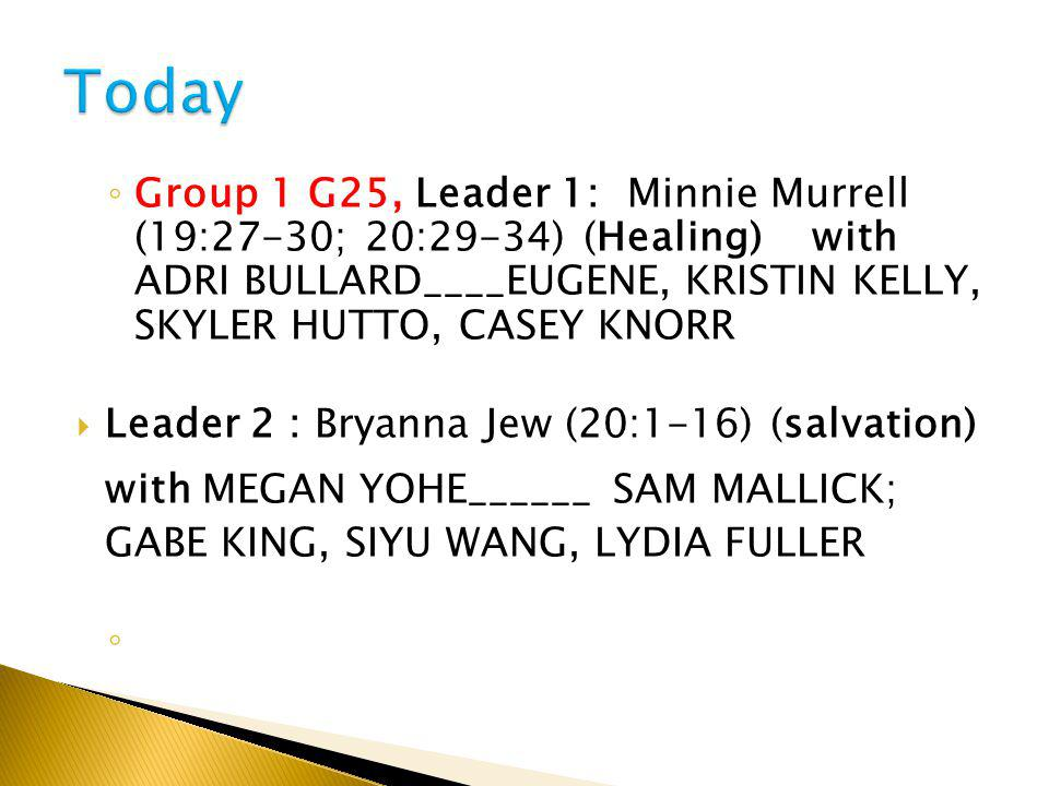 ◦ Group 1 G25, Leader 1: Minnie Murrell (19:27-30; 20:29-34) (Healing) with ADRI BULLARD____EUGENE, KRISTIN KELLY, SKYLER HUTTO, CASEY KNORR  Leader 2 : Bryanna Jew (20:1-16) (salvation) with MEGAN YOHE______ SAM MALLICK; GABE KING, SIYU WANG, LYDIA FULLER ◦