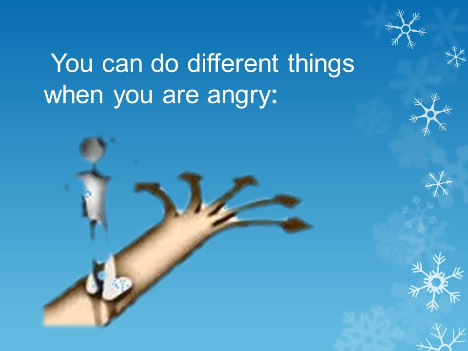 You can do different things when you are angry: