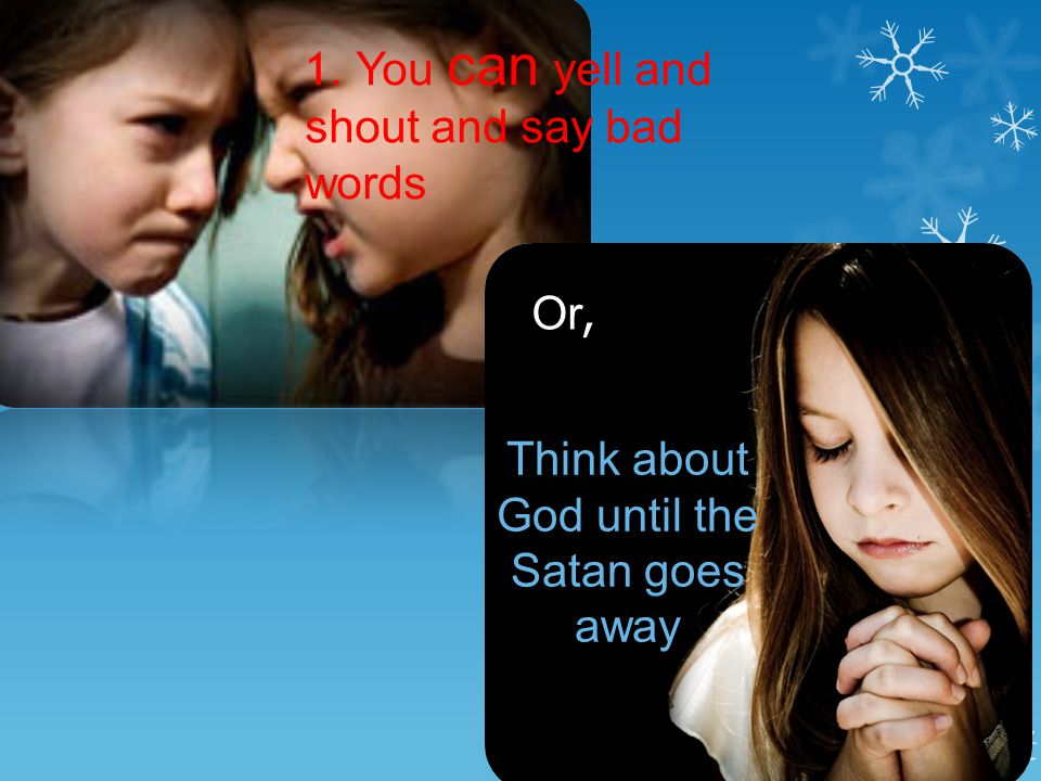 1. You can yell and shout and say bad words Think about God until the Satan goes away Or,