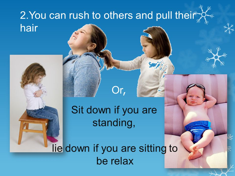 2.You can rush to others and pull their hair Or, Sit down if you are standing, lie down if you are sitting to be relax