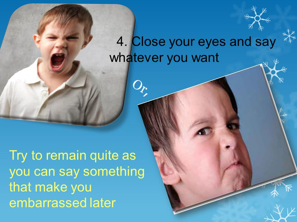 4. Close your eyes and say whatever you want Try to remain quite as you can say something that make you embarrassed later