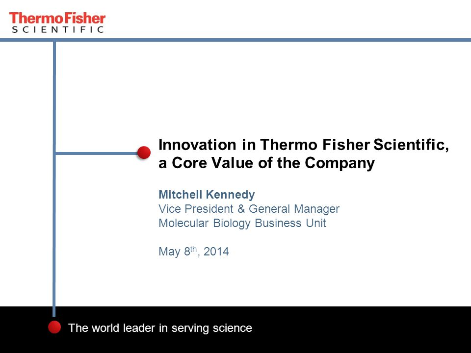 1 The world leader in serving science Mitchell Kennedy Vice President & General Manager Molecular Biology Business Unit May 8 th, 2014 Innovation in Thermo Fisher Scientific, a Core Value of the Company