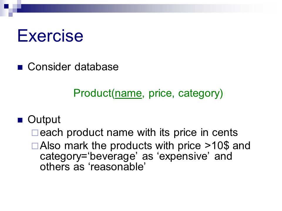 Exercise Consider database Product(name, price, category) Output  each product name with its price in cents  Also mark the products with price >10$ and category='beverage' as 'expensive' and others as 'reasonable'