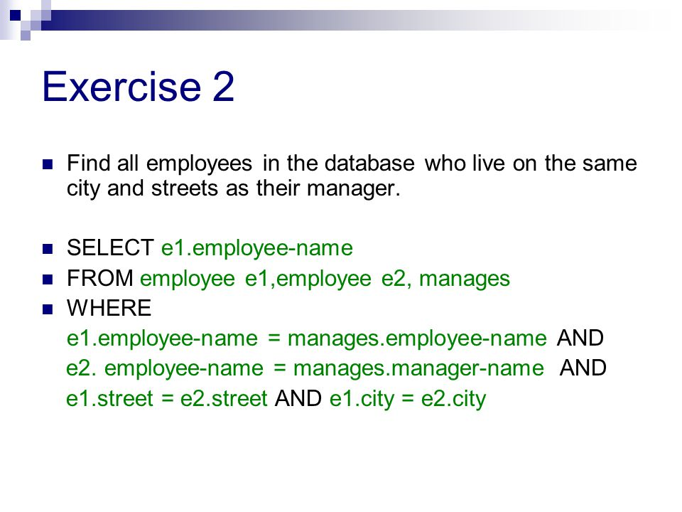 Exercise 3 Find all employees who earn more than average salary of all employees of their company SELECT employee-name FROM works w1, (SELECT AVG(salary) AS avg-salary, company-name FROM works GROUP BY company-name) w2 WHERE w1.company-name = w2.company-name AND w1.salary>w2.avg-salary