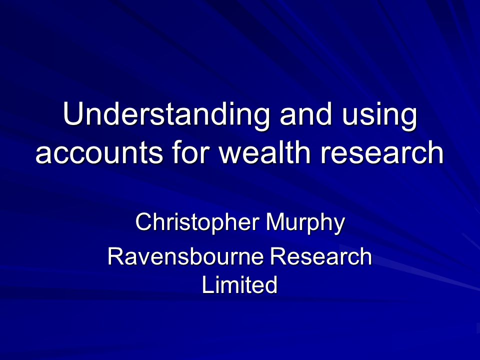 Understanding and using accounts for wealth research Christopher Murphy Ravensbourne Research Limited