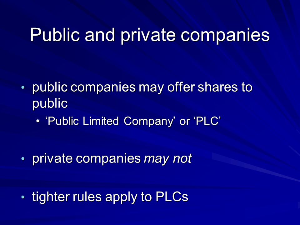 Public and private companies public companies may offer shares to public public companies may offer shares to public 'Public Limited Company' or 'PLC''Public Limited Company' or 'PLC' private companies may not private companies may not tighter rules apply to PLCs tighter rules apply to PLCs