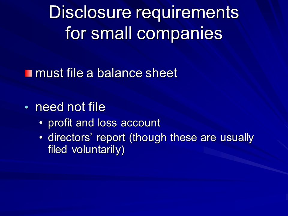 Disclosure requirements for small companies must file a balance sheet need not file need not file profit and loss accountprofit and loss account directors' report (though these are usually filed voluntarily)directors' report (though these are usually filed voluntarily)