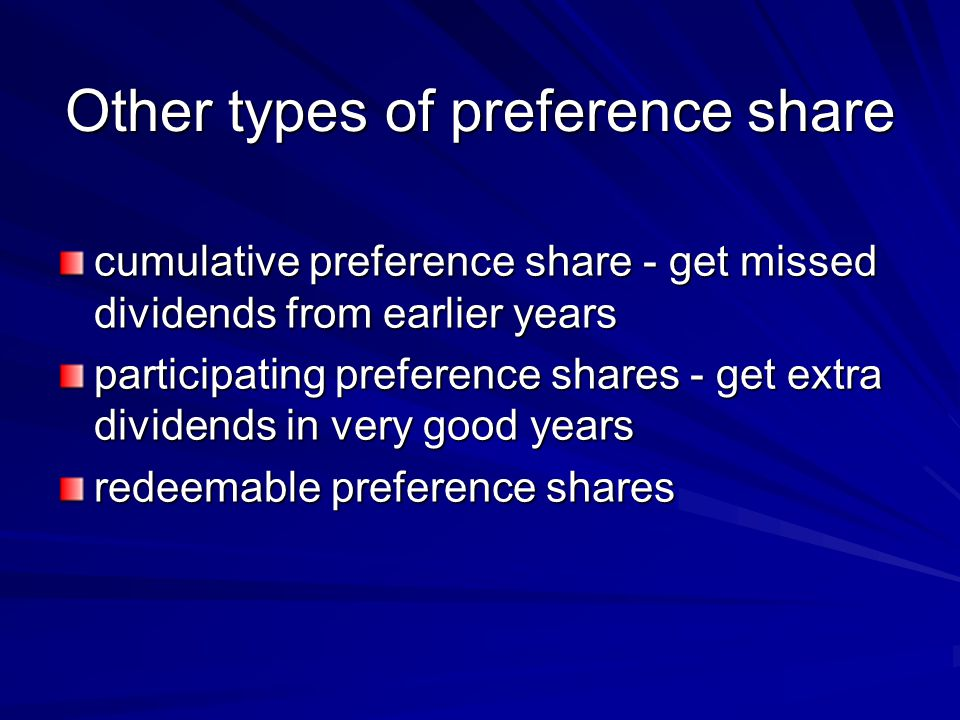 Other types of preference share cumulative preference share - get missed dividends from earlier years participating preference shares - get extra dividends in very good years redeemable preference shares