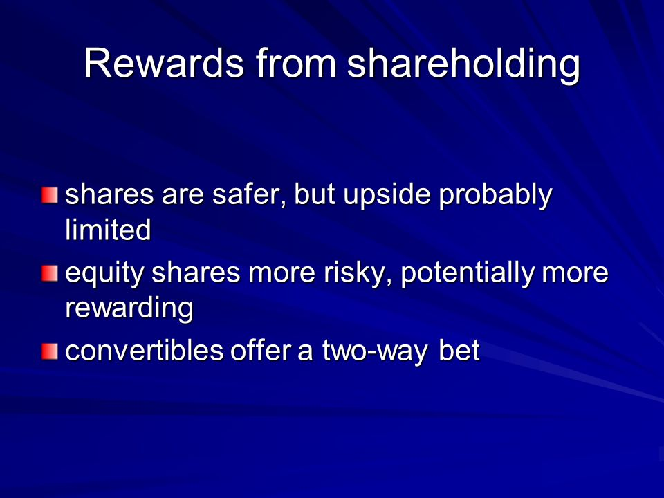 Rewards from shareholding shares are safer, but upside probably limited equity shares more risky, potentially more rewarding convertibles offer a two-way bet