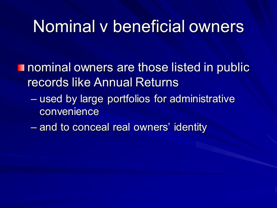 Nominal v beneficial owners nominal owners are those listed in public records like Annual Returns –used by large portfolios for administrative convenience –and to conceal real owners' identity