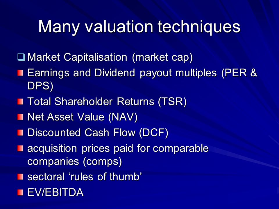 Many valuation techniques  Market Capitalisation (market cap) Earnings and Dividend payout multiples (PER & DPS) Total Shareholder Returns (TSR) Net Asset Value (NAV) Discounted Cash Flow (DCF) acquisition prices paid for comparable companies (comps) sectoral 'rules of thumb' EV/EBITDA